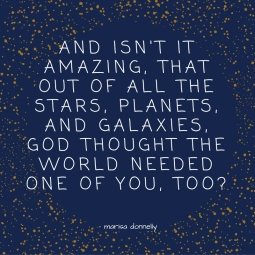 and isn't it amazing that out of all the planets, & galaxies, God thought the world needed one of you, too-